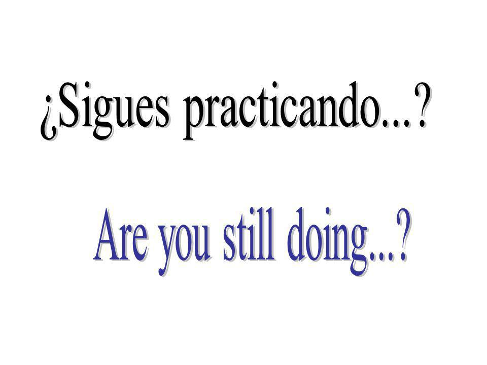 ¿Sigues practicando... Are you still doing...
