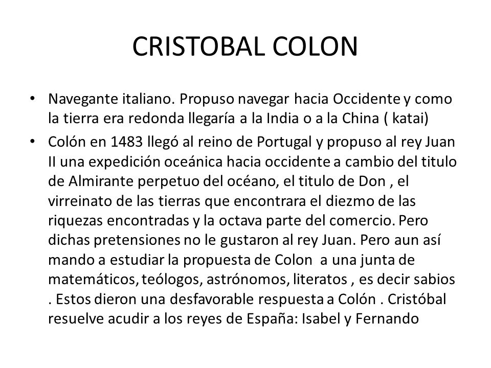 CRISTOBAL COLON Navegante italiano. Propuso navegar hacia Occidente y como la tierra era redonda llegaría a la India o a la China ( katai)