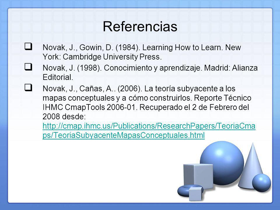 Referencias Novak, J., Gowin, D. (1984). Learning How to Learn. New York: Cambridge University Press.
