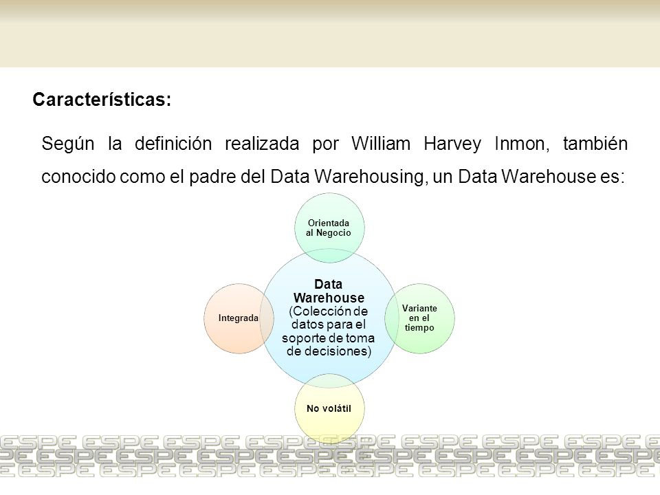 Características: Según la definición realizada por William Harvey Inmon, también conocido como el padre del Data Warehousing, un Data Warehouse es:
