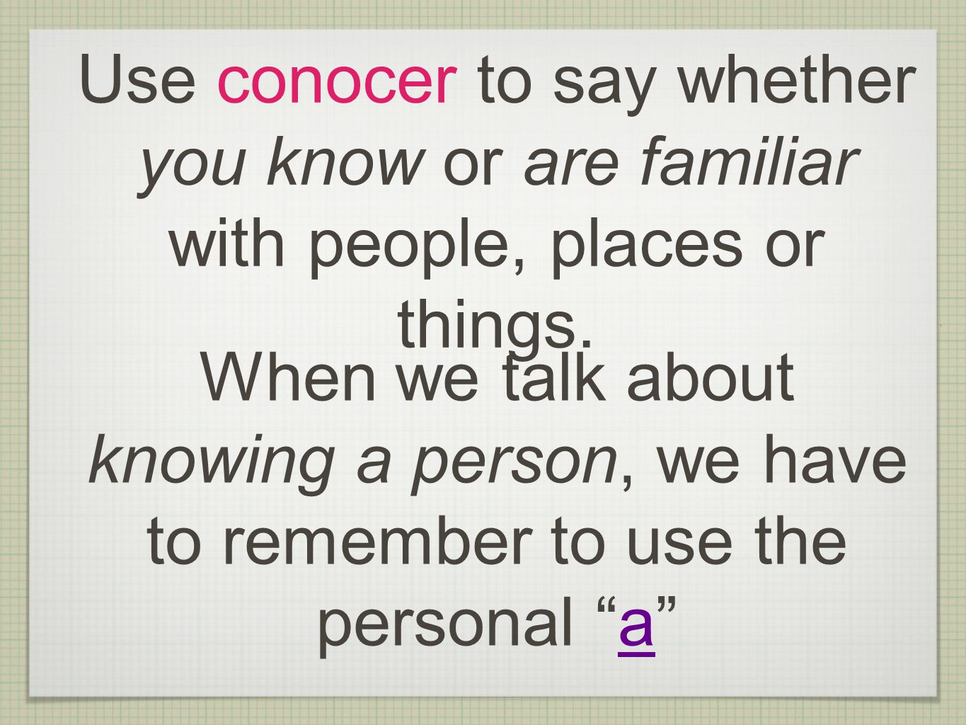 Use conocer to say whether you know or are familiar with people, places or things.