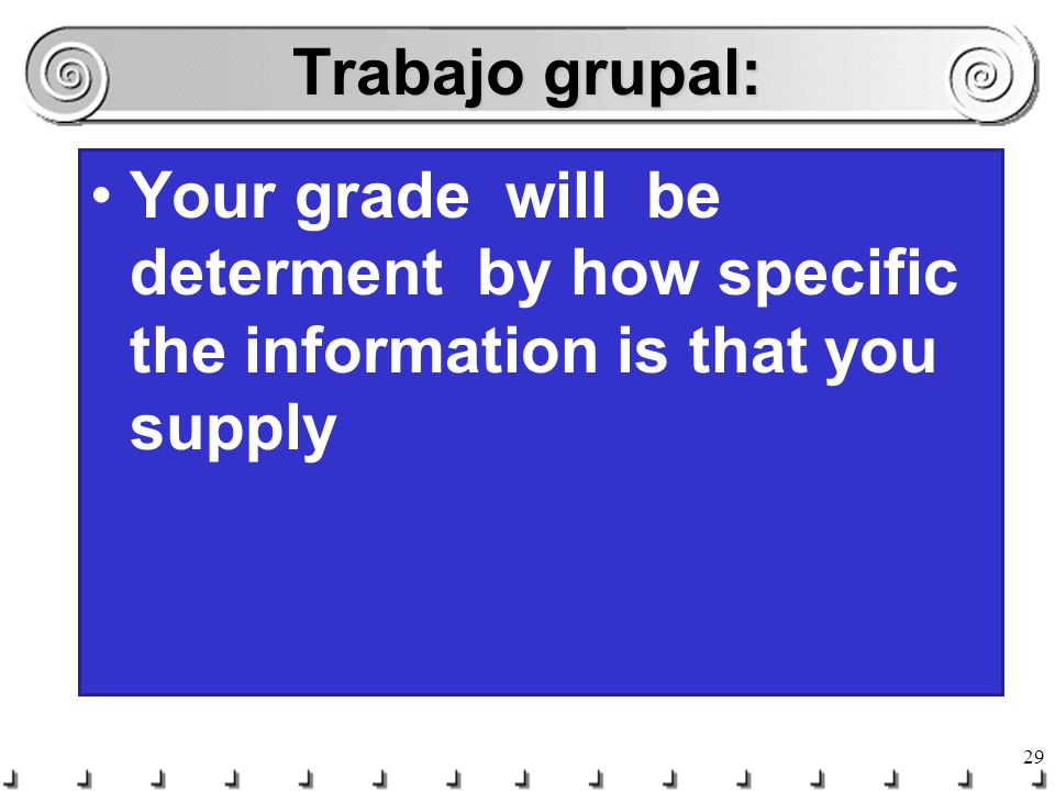 Trabajo grupal: Your grade will be determent by how specific the information is that you supply