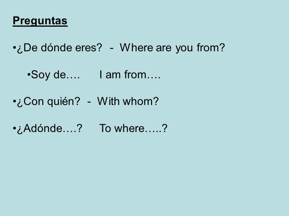 Preguntas ¿De dónde eres - Where are you from Soy de…. I am from…. ¿Con quién - With whom