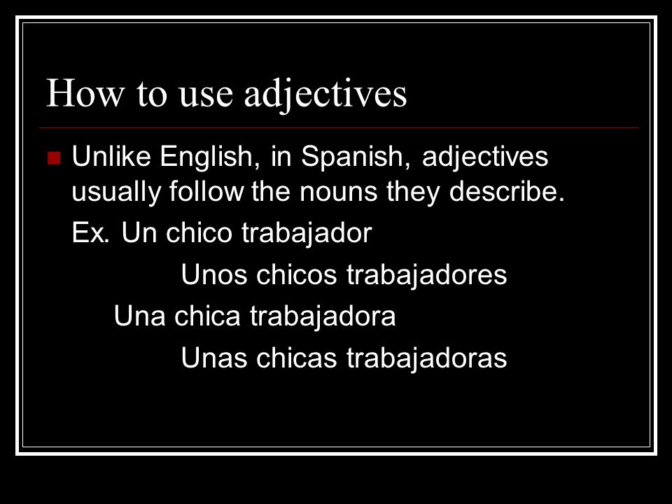 How to use adjectives Unlike English, in Spanish, adjectives usually follow the nouns they describe.