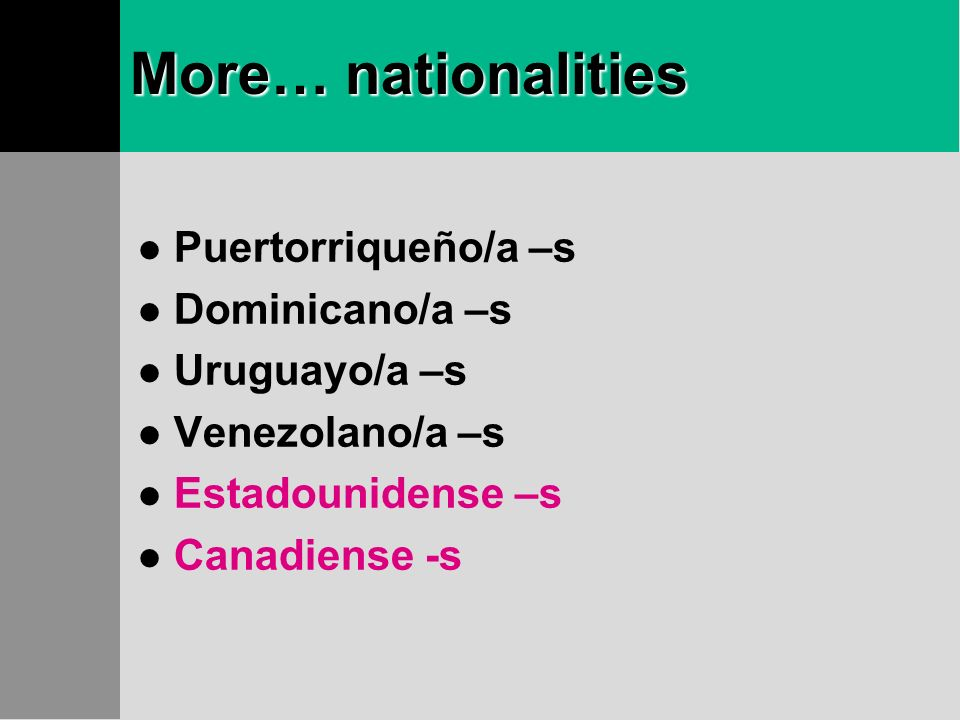 More… nationalities Puertorriqueño/a –s Dominicano/a –s Uruguayo/a –s