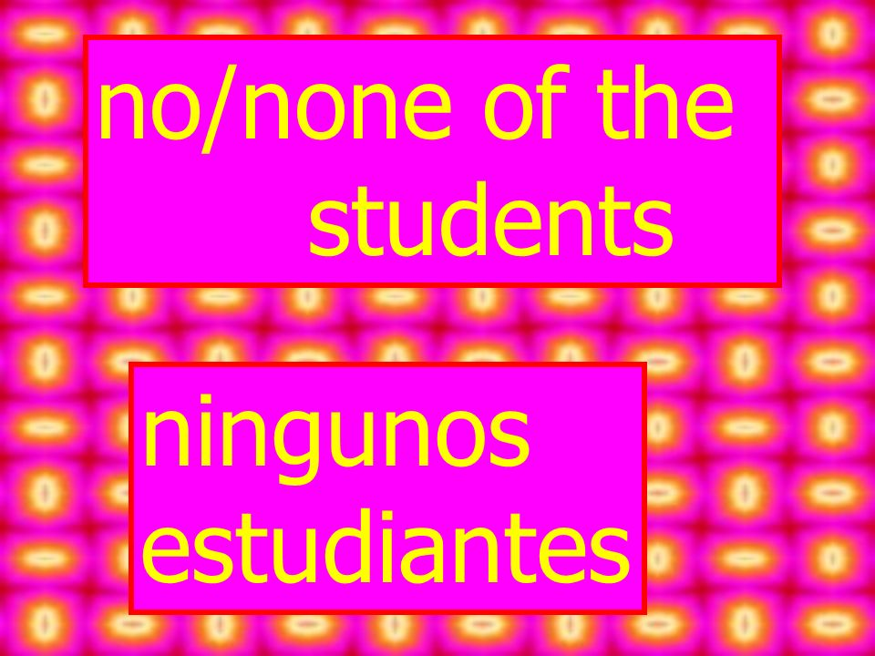 no/none of the students ningunos estudiantes