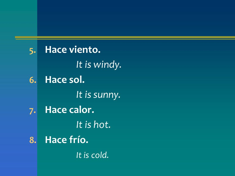 Hace viento. It is windy. Hace sol. It is sunny. Hace calor. It is hot. Hace frío. It is cold.