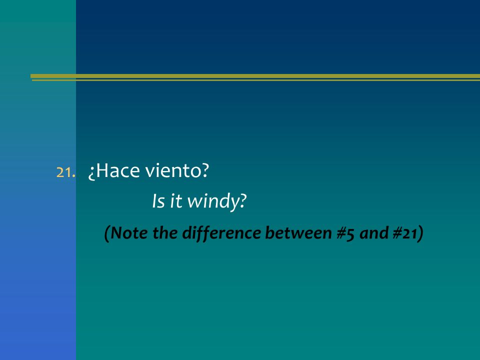 ¿Hace viento Is it windy (Note the difference between #5 and #21)