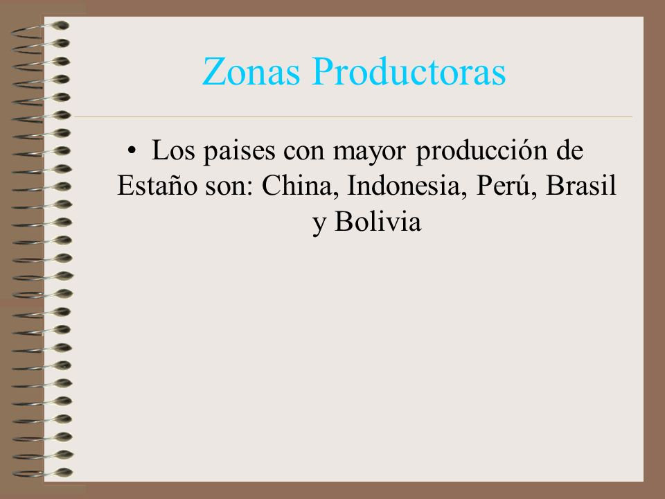 Zonas Productoras Los paises con mayor producción de Estaño son: China, Indonesia, Perú, Brasil y Bolivia.