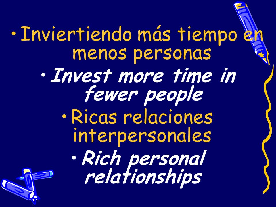 Invest more time in fewer people Rich personal relationships