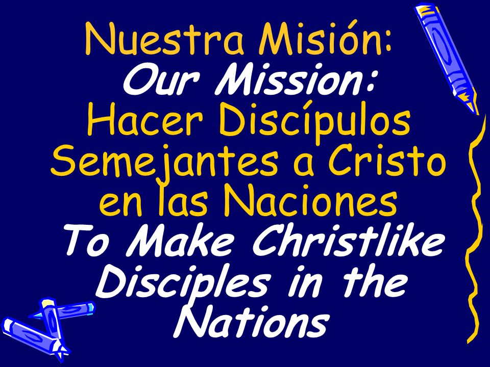 Nuestra Misión: Our Mission: Hacer Discípulos Semejantes a Cristo en las Naciones To Make Christlike Disciples in the Nations