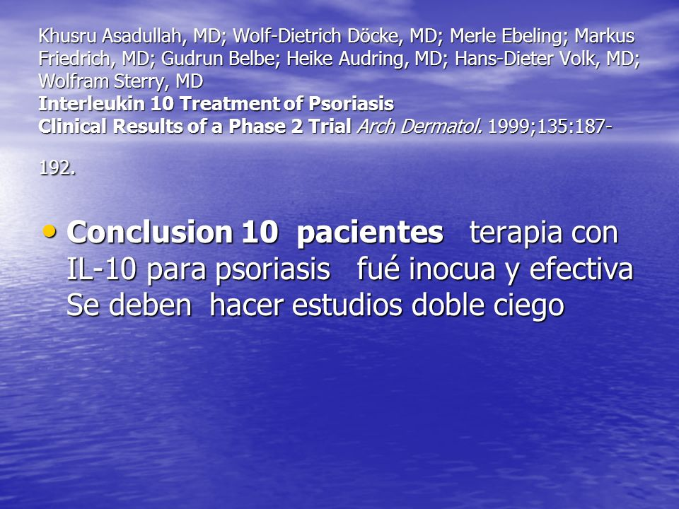 Khusru Asadullah, MD; Wolf-Dietrich Döcke, MD; Merle Ebeling; Markus Friedrich, MD; Gudrun Belbe; Heike Audring, MD; Hans-Dieter Volk, MD; Wolfram Sterry, MD Interleukin 10 Treatment of Psoriasis Clinical Results of a Phase 2 Trial Arch Dermatol. 1999;135:187-192.