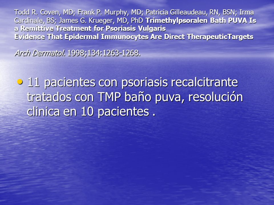 Todd R. Coven, MD; Frank P. Murphy, MD; Patricia Gilleaudeau, RN, BSN; Irma Cardinale, BS; James G. Krueger, MD, PhD Trimethylpsoralen Bath PUVA Is a Remittive Treatment for Psoriasis Vulgaris Evidence That Epidermal Immunocytes Are Direct TherapeuticTargets Arch Dermatol. 1998;134:1263-1268.