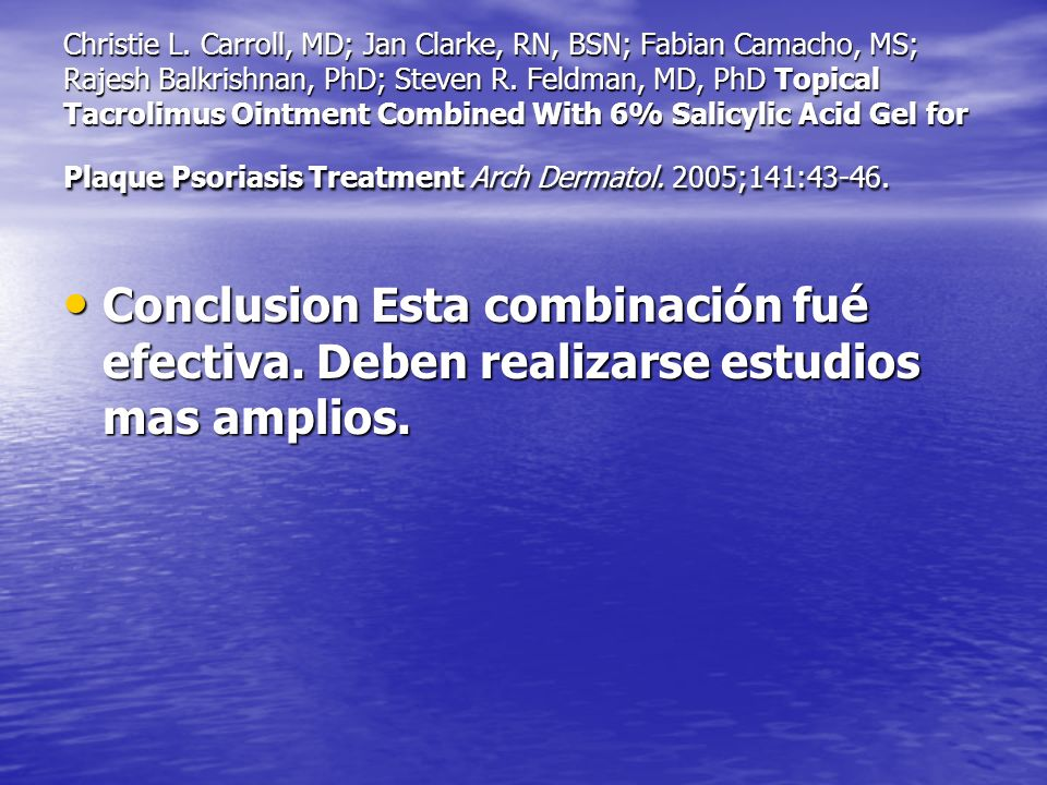 Christie L. Carroll, MD; Jan Clarke, RN, BSN; Fabian Camacho, MS; Rajesh Balkrishnan, PhD; Steven R. Feldman, MD, PhD Topical Tacrolimus Ointment Combined With 6% Salicylic Acid Gel for Plaque Psoriasis Treatment Arch Dermatol. 2005;141:43-46.