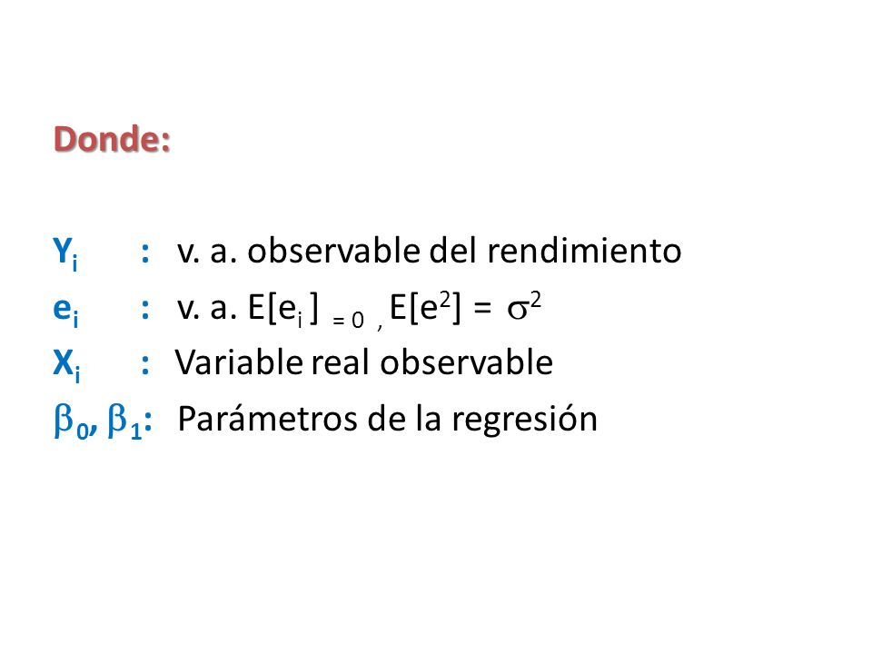 Donde: Yi : v. a. observable del rendimiento. ei : v. a. E[ei ] = 0 , E[e2] = 2. Xi : Variable real observable.