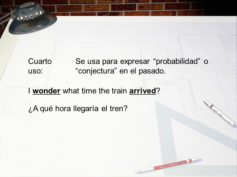 Cuarto uso: Se usa para expresar probabilidad o conjectura en el pasado. I wonder what time the train arrived