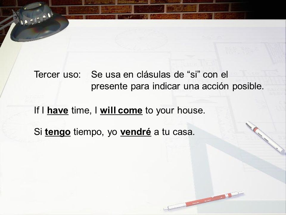 Tercer uso: Se usa en clásulas de si con el presente para indicar una acción posible. If I have time, I will come to your house.