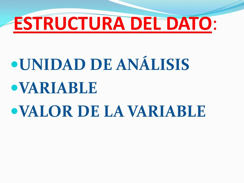 ESTRUCTURA DEL DATO: UNIDAD DE ANÁLISIS VARIABLE VALOR DE LA VARIABLE