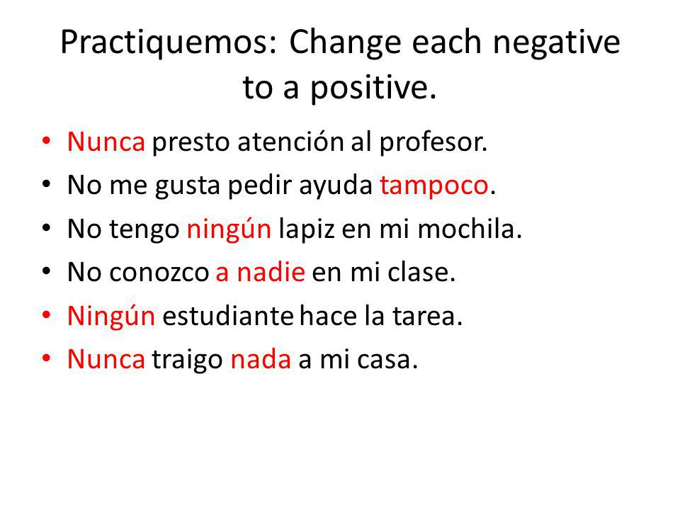 Practiquemos: Change each negative to a positive.
