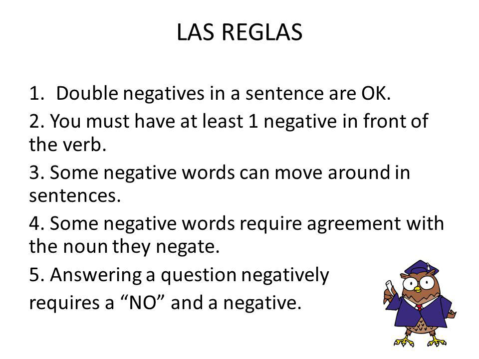 LAS REGLAS Double negatives in a sentence are OK.