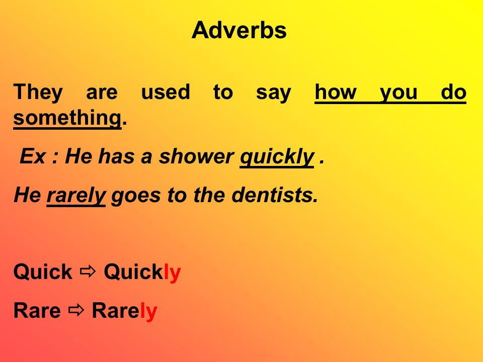 Adverbs They are used to say how you do something.