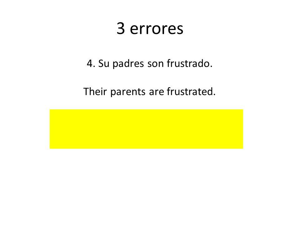 3 errores 4. Su padres son frustrado. Their parents are frustrated.