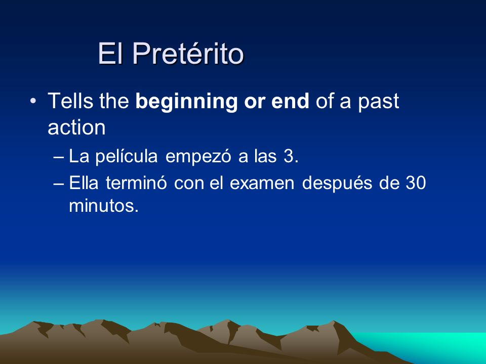 El Pretérito Tells the beginning or end of a past action