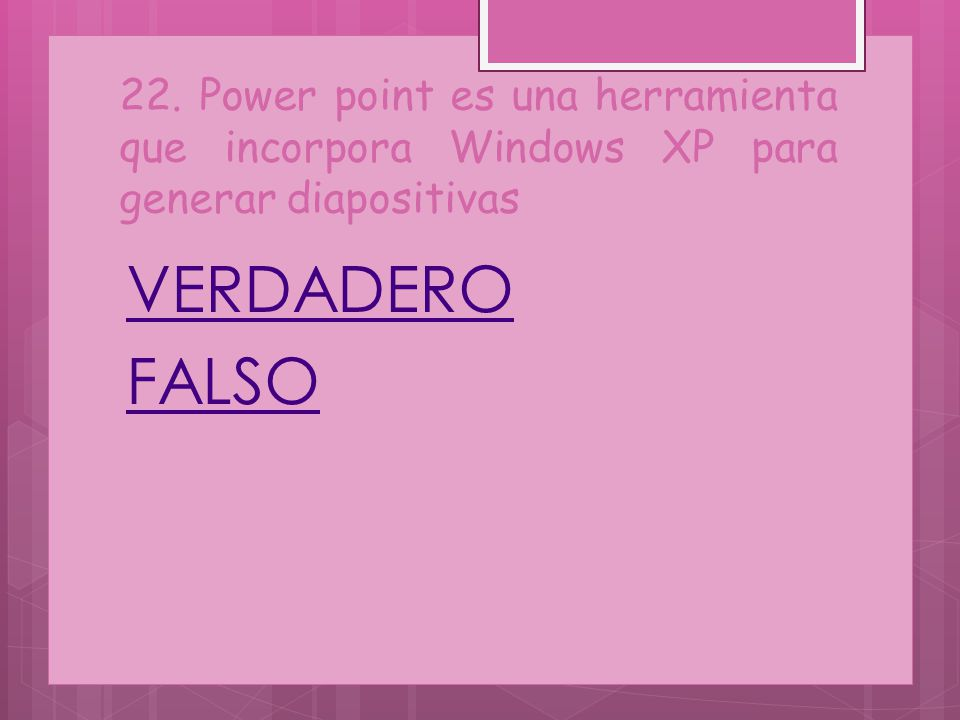 22. Power point es una herramienta que incorpora Windows XP para generar diapositivas