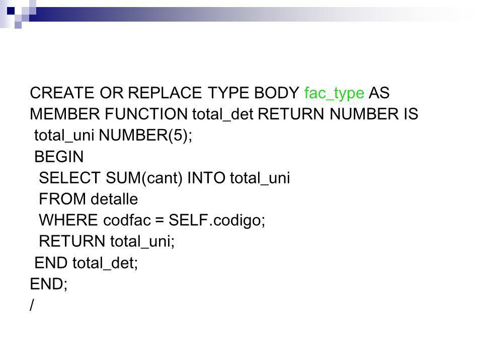 CREATE OR REPLACE TYPE BODY fac_type AS MEMBER FUNCTION total_det RETURN NUMBER IS total_uni NUMBER(5); BEGIN SELECT SUM(cant) INTO total_uni FROM detalle WHERE codfac = SELF.codigo; RETURN total_uni; END total_det; END; /