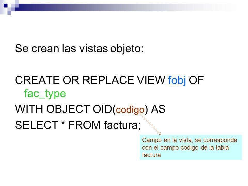 Se crean las vistas objeto: CREATE OR REPLACE VIEW fobj OF fac_type