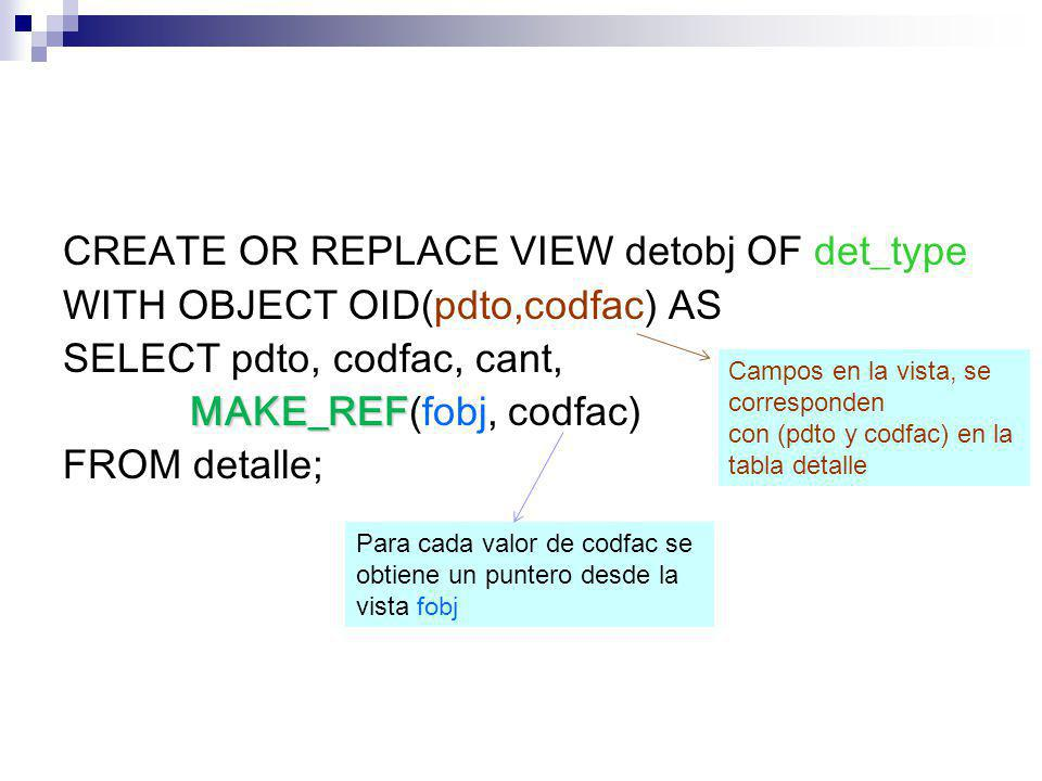 CREATE OR REPLACE VIEW detobj OF det_type WITH OBJECT OID(pdto,codfac) AS SELECT pdto, codfac, cant, MAKE_REF(fobj, codfac) FROM detalle;