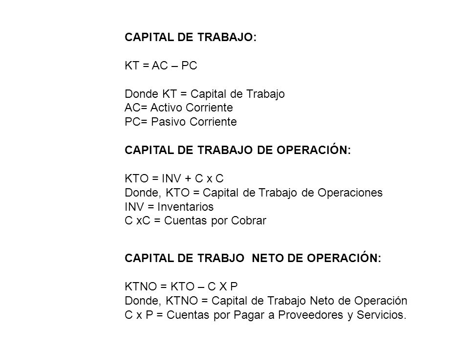 CAPITAL DE TRABAJO: KT = AC – PC. Donde KT = Capital de Trabajo. AC= Activo Corriente. PC= Pasivo Corriente.