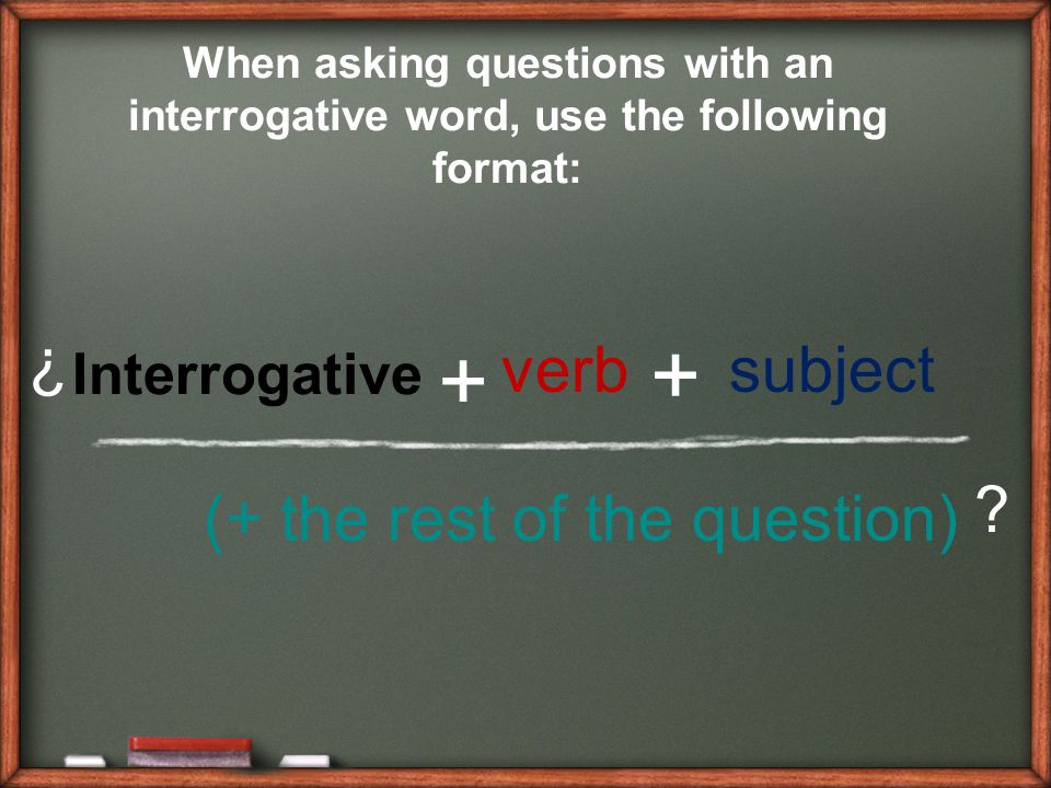 + + ¿ verb subject (+ the rest of the question) Interrogative