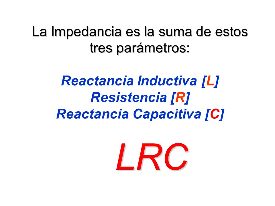 La Impedancia es la suma de estos tres parámetros: Reactancia Inductiva [L] Resistencia [R] Reactancia Capacitiva [C]