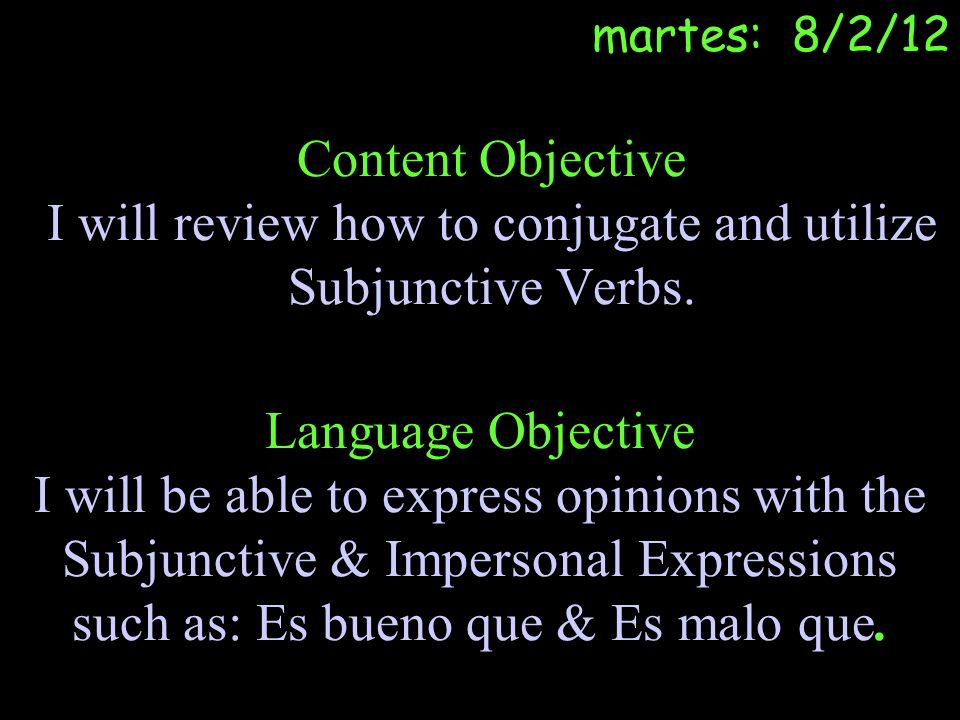 martes: 8/2/12 Content Objective I will review how to conjugate and utilize Subjunctive Verbs.