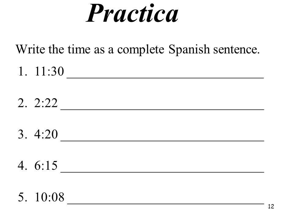 Practica Write the time as a complete Spanish sentence.
