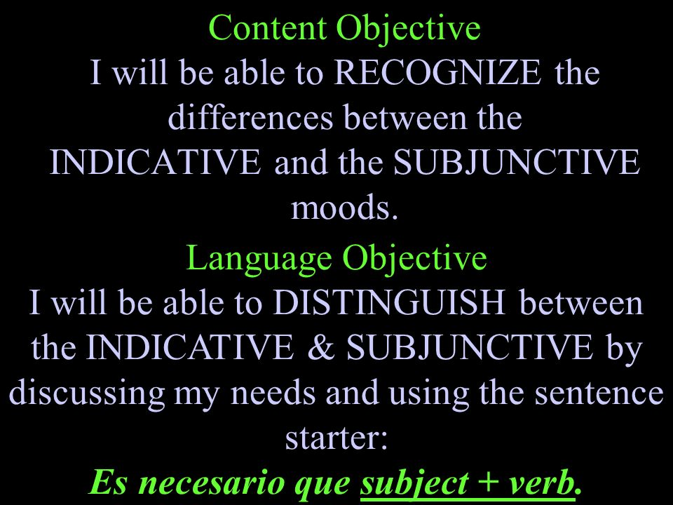 Content Objective I will be able to RECOGNIZE the differences between the INDICATIVE and the SUBJUNCTIVE moods.