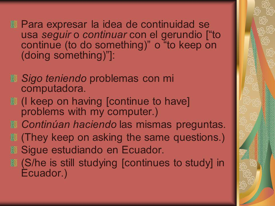 Para expresar la idea de continuidad se usa seguir o continuar con el gerundio [ to continue (to do something) o to keep on (doing something) ]: