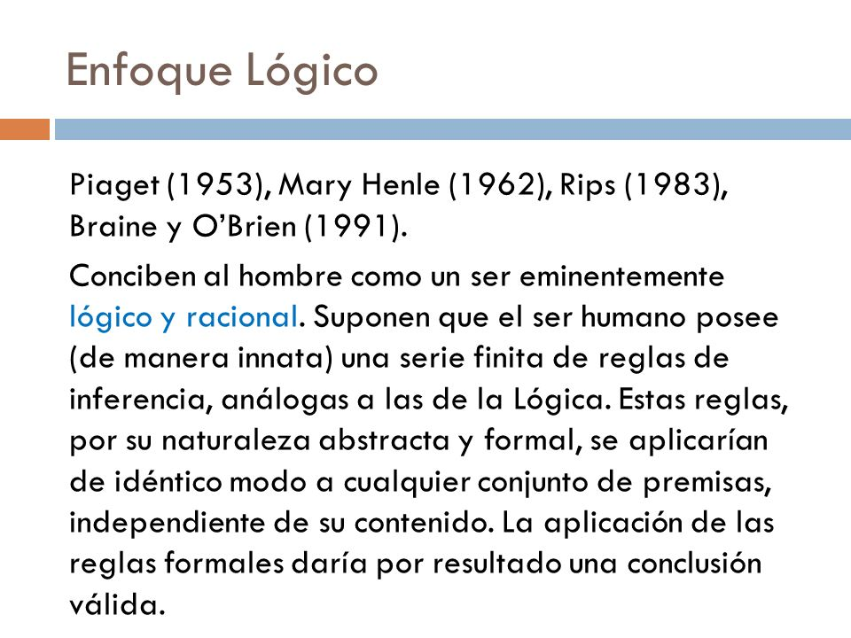 Enfoque Lógico Piaget (1953), Mary Henle (1962), Rips (1983), Braine y O'Brien (1991).