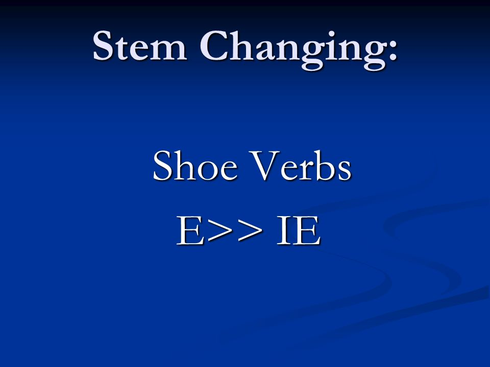 Stem Changing: Shoe Verbs E>> IE