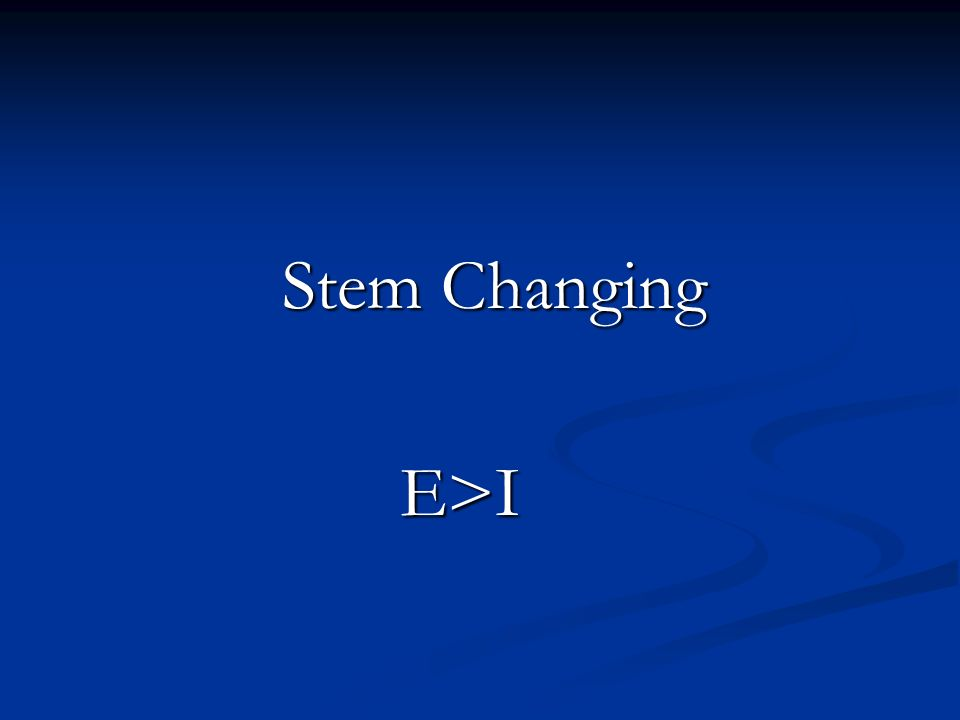 Stem Changing E>I