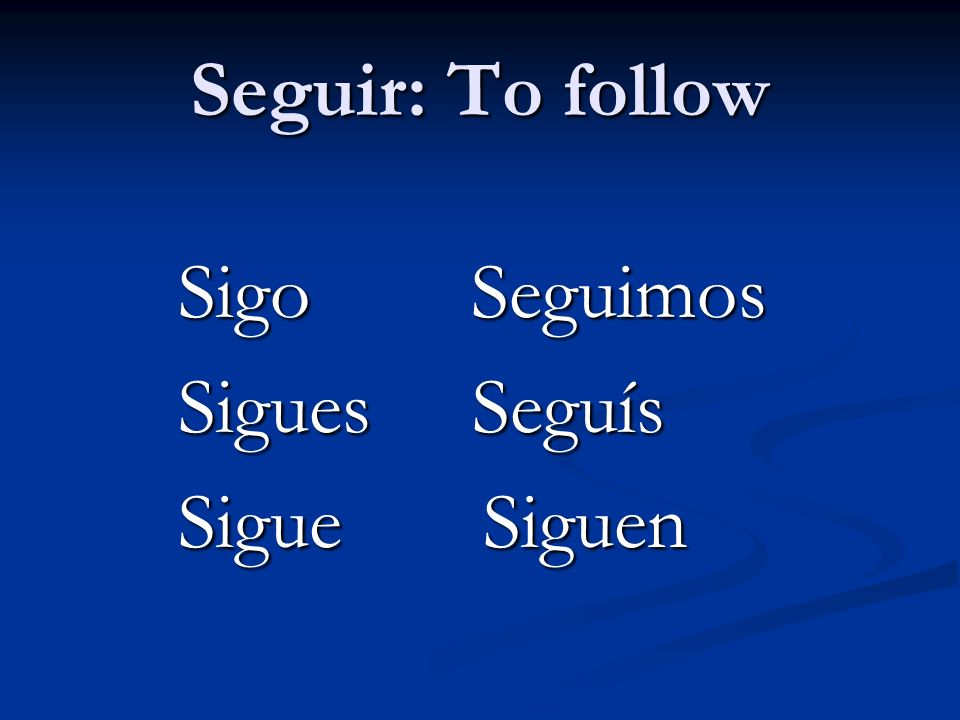 Seguir: To follow Sigo Seguimos Sigues Seguís Sigue Siguen