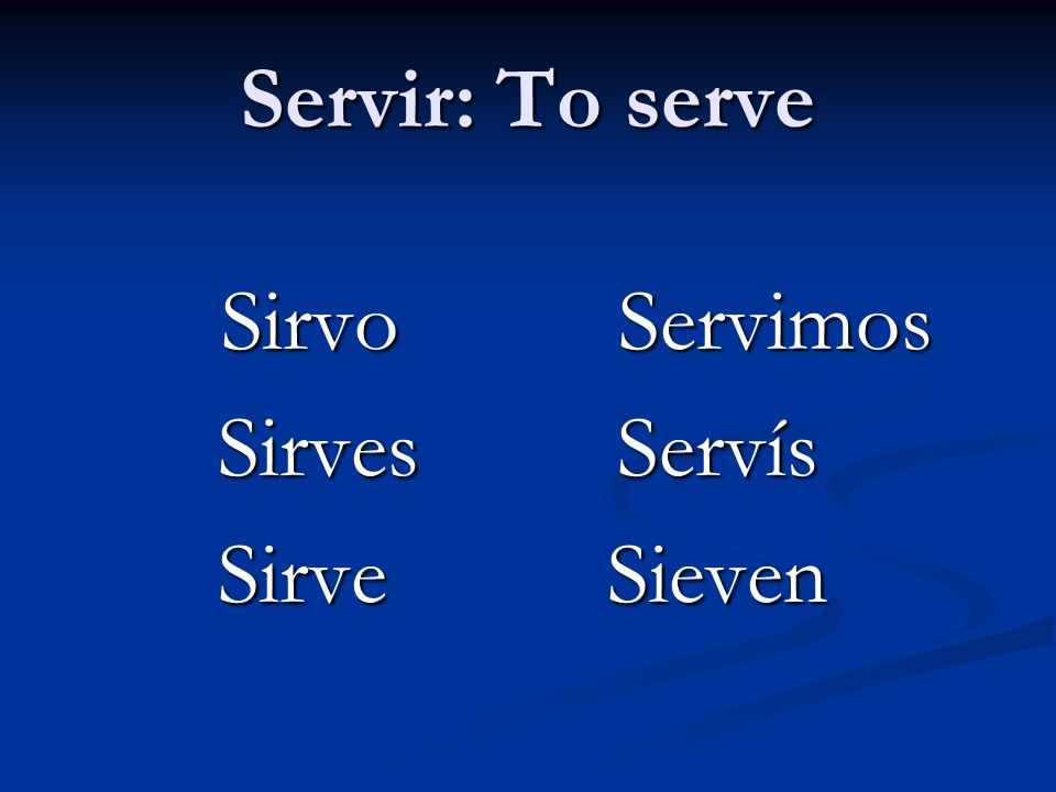 Servir: To serve Sirvo Servimos Sirves Servís Sirve Sieven