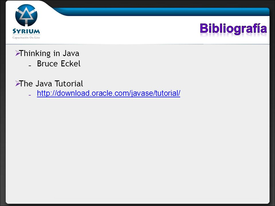 Bibliografía Thinking in Java Bruce Eckel The Java Tutorial