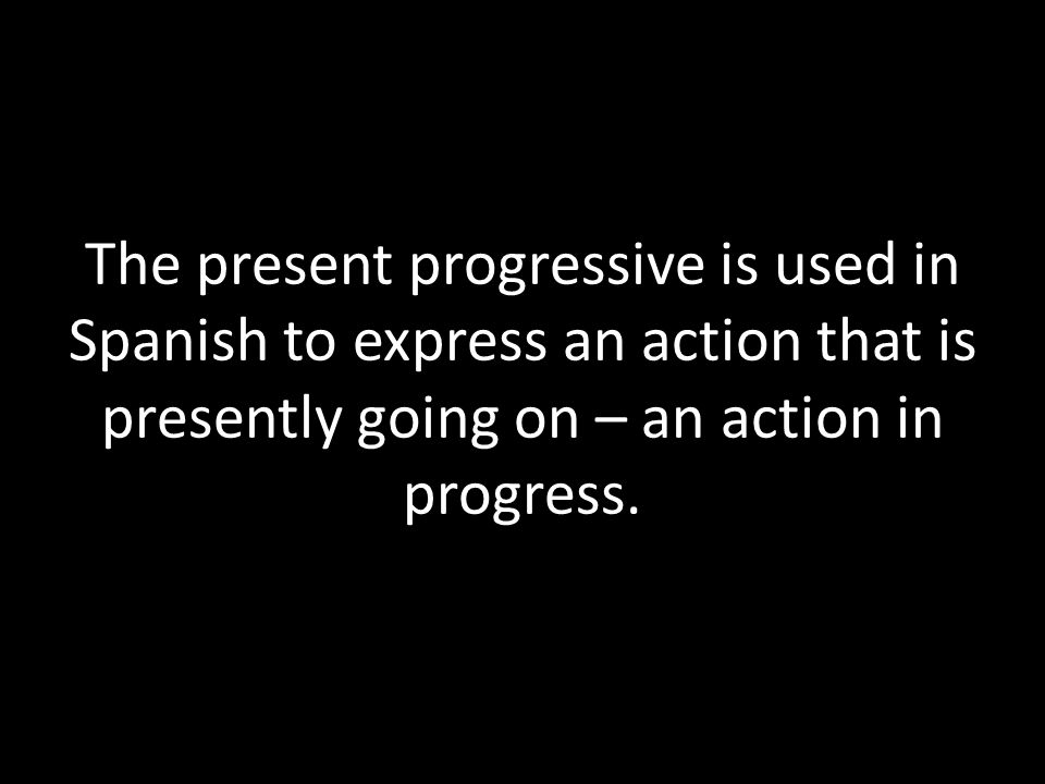 The present progressive is used in Spanish to express an action that is presently going on – an action in progress.