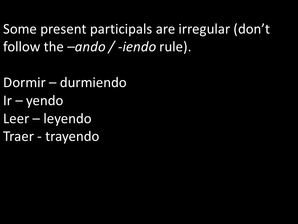 Some present participals are irregular (don't follow the –ando / -iendo rule).