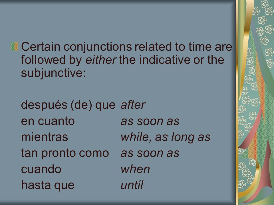 Certain conjunctions related to time are followed by either the indicative or the subjunctive: