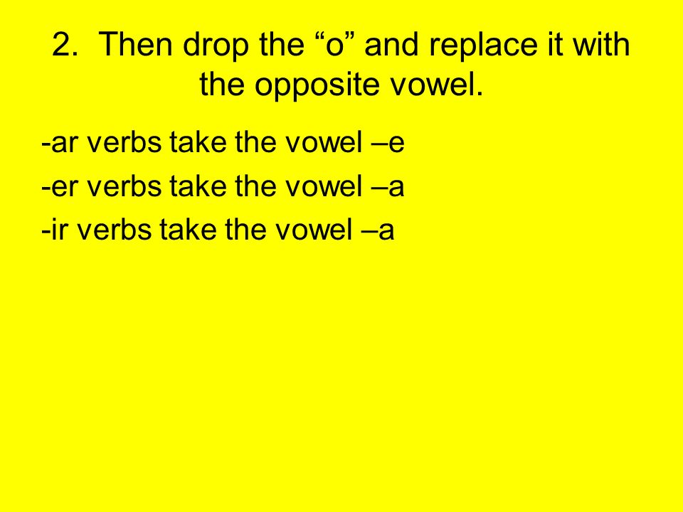 2. Then drop the o and replace it with the opposite vowel.