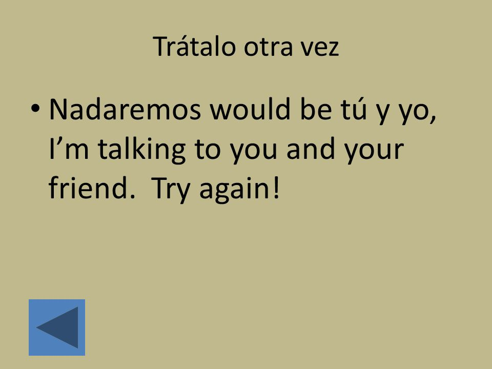 Trátalo otra vez Nadaremos would be tú y yo, I'm talking to you and your friend. Try again!