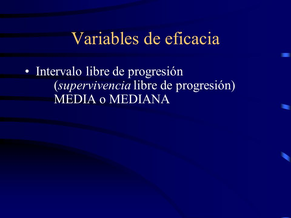 Variables de eficacia Intervalo libre de progresión (supervivencia libre de progresión) MEDIA o MEDIANA.